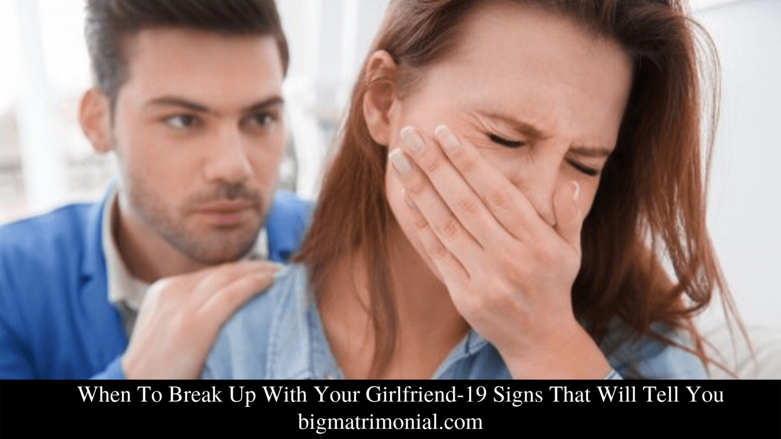 When To Break Up With Your Girlfriend-19 Signs That Will Tell You