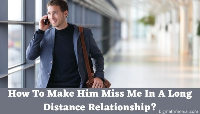 How To Make Him Miss Me In A Long Distance Relationship