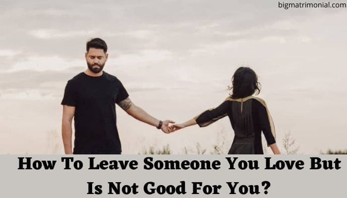 How To Leave Someone You Love But Is Not Good For You